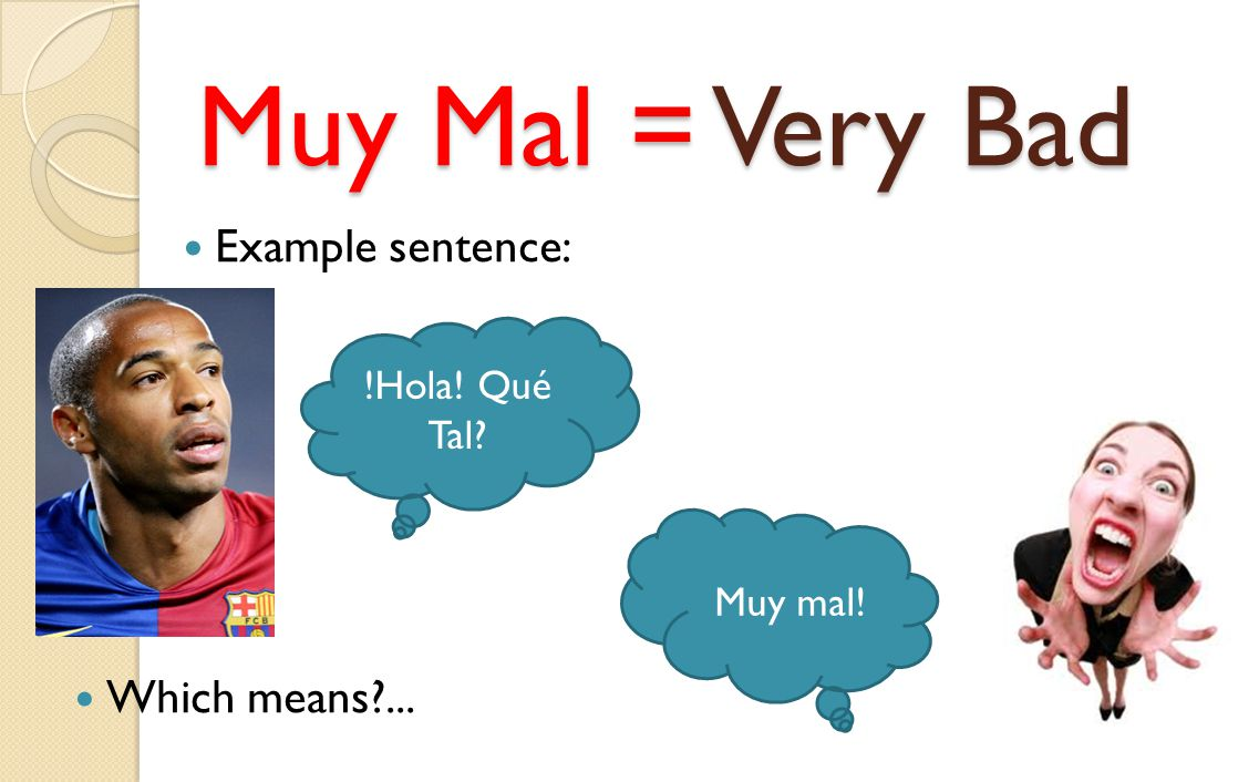 Muy Mal = Very Bad Example sentence: !Hola! Qué Tal? Muy mal! Which means?...