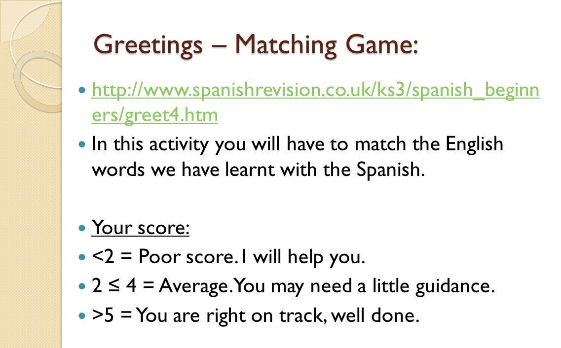 Greetings – Matching Game: http://www.spanishrevision.co.uk/ks3/spanish_beginn ers/greet4.htm http://www.spanishrevision.co.uk/ks3/spanish_beginn ers/