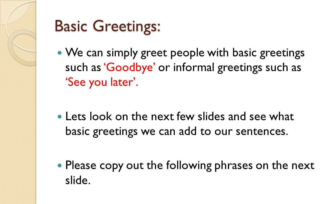 Basic Greetings: We can simply greet people with basic greetings such as 'Goodbye' or informal greetings such as 'See you later'. Lets look on the nex