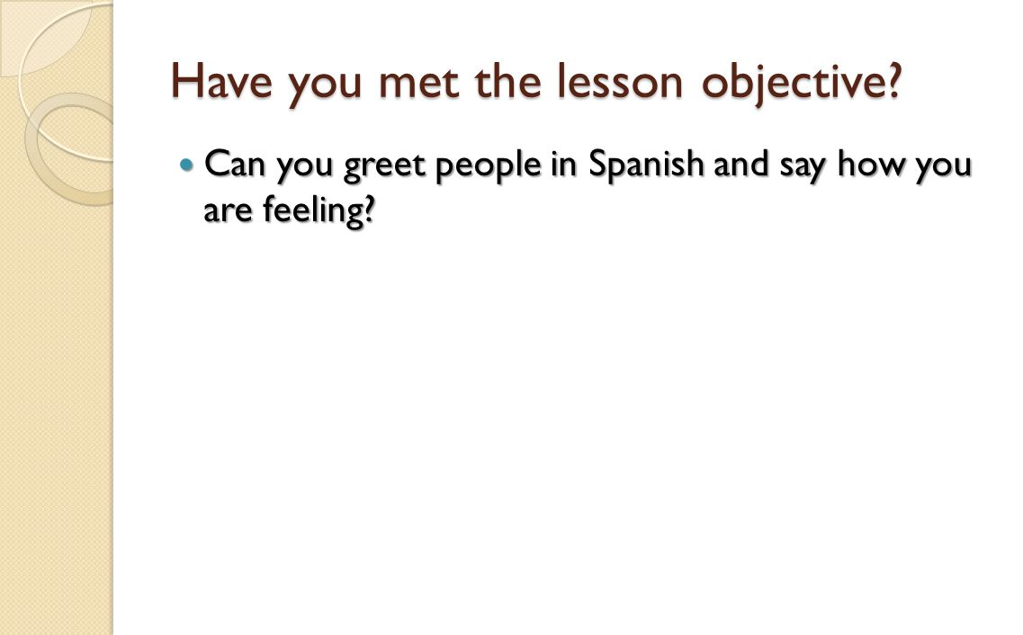 Have you met the lesson objective? Can you greet people in Spanish and say how you are feeling? Can you greet people in Spanish and say how you are fe