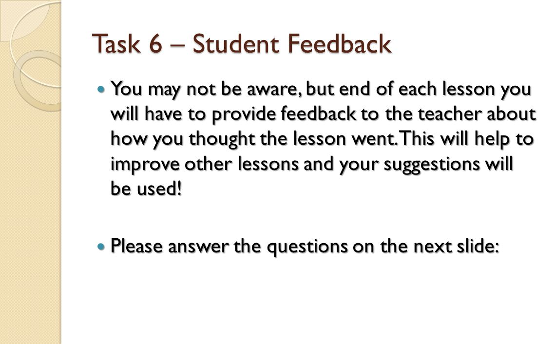 Task 6 – Student Feedback You may not be aware, but end of each lesson you will have to provide feedback to the teacher about how you thought the less