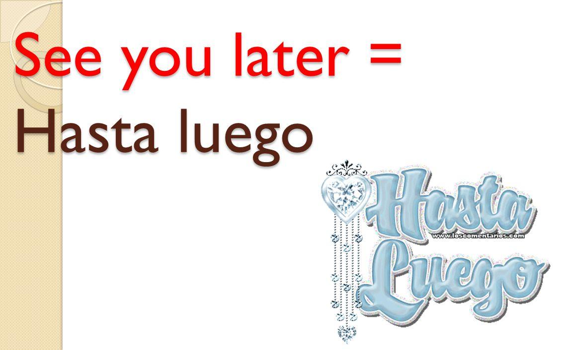 See you tomorrow = Hasta Ma ñ ana See you tomorrow = Hasta Mañana