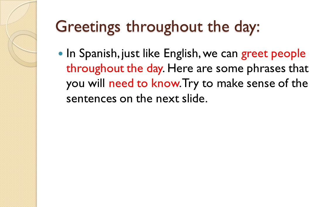 Greetings throughout the day: In Spanish, just like English, we can greet people throughout the day. Here are some phrases that you will need to know.