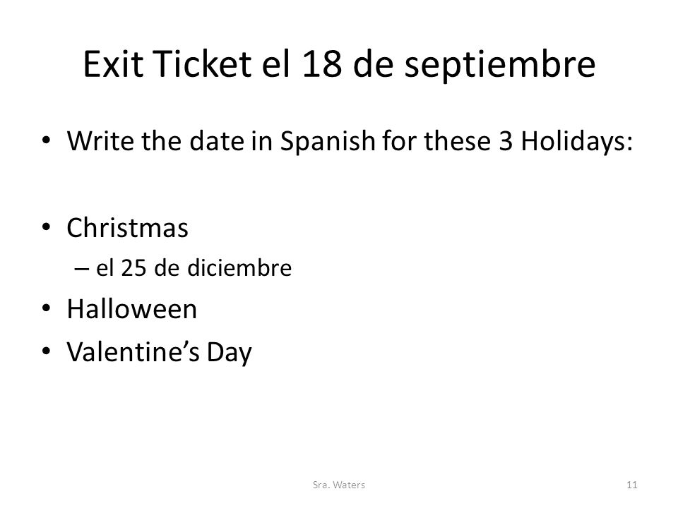 Exit Ticket el 18 de septiembre Write the date in Spanish for these 3 Holidays: Christmas – el 25 de diciembre Halloween Valentine's Day Sra.