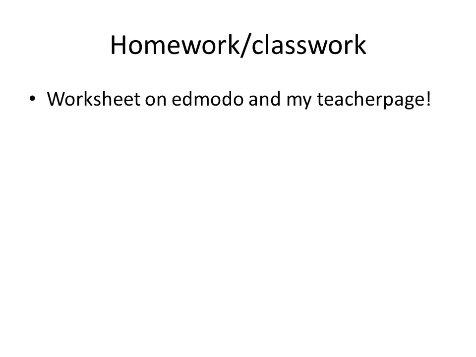 Homework/classwork Worksheet on edmodo and my teacherpage!