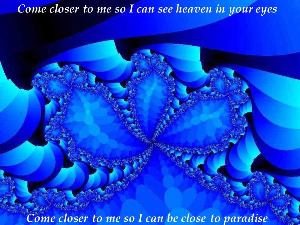 Come closer my dear. So I can hear Music in my heart