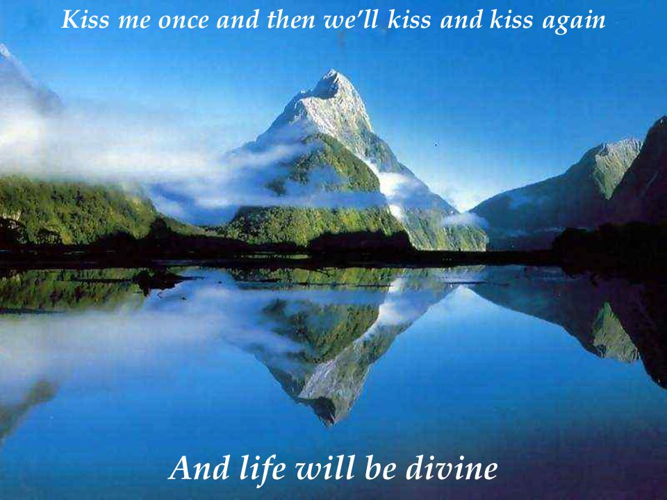 Kiss me once and then we'll kiss and kiss again And life will be divine