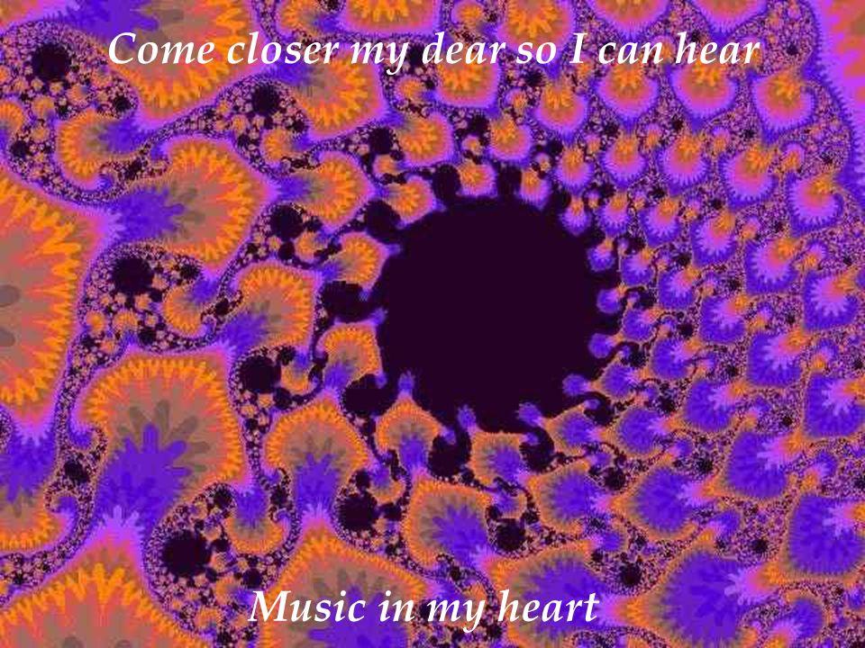 Come closer my dear so I can hear Music in my heart