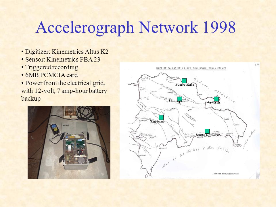 Accelerograph Network 1998 Puerto Plata Santiago Samana Santo Domingo San Juan Digitizer: Kinemetrics Altus K2 Sensor: Kinemetrics FBA 23 Triggered recording 6MB PCMCIA card Power from the electrical grid, with 12-volt, 7 amp-hour battery backup