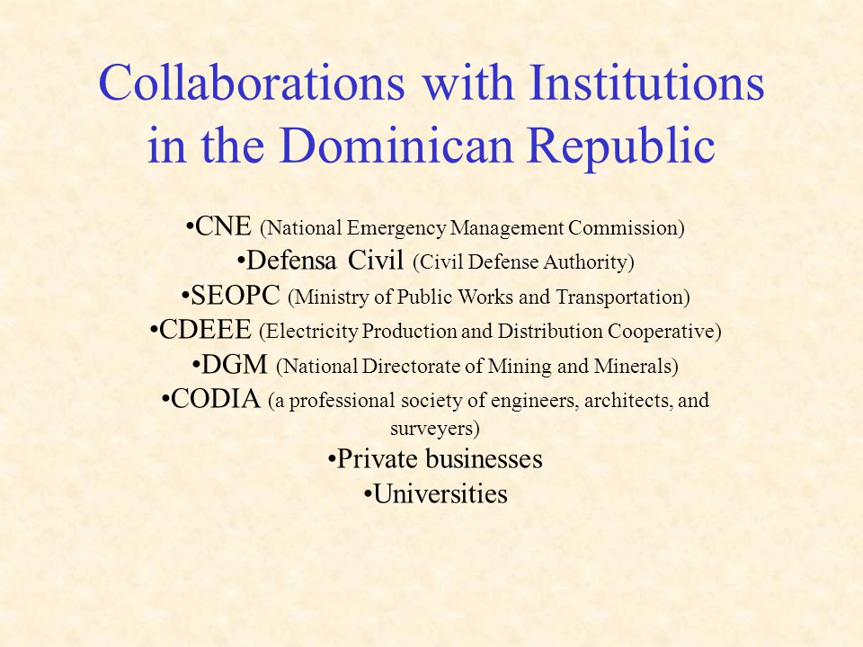 Collaborations with Institutions in the Dominican Republic CNE (National Emergency Management Commission) Defensa Civil (Civil Defense Authority) SEOPC (Ministry of Public Works and Transportation) CDEEE (Electricity Production and Distribution Cooperative) DGM (National Directorate of Mining and Minerals) CODIA (a professional society of engineers, architects, and surveyers) Private businesses Universities