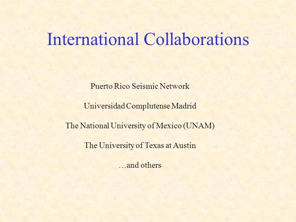 International Collaborations Puerto Rico Seismic Network Universidad Complutense Madrid The National University of Mexico (UNAM) The University of Texas at Austin …and others