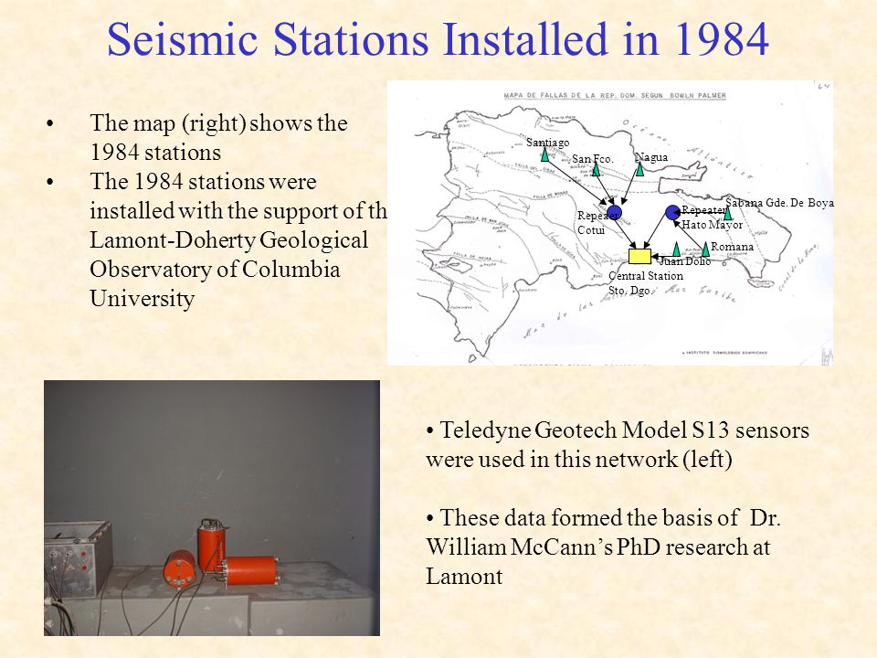Seismic Stations Installed in 1984 The map (right) shows the 1984 stations The 1984 stations were installed with the support of the Lamont-Doherty Geological Observatory of Columbia University Teledyne Geotech Model S13 sensors were used in this network (left) These data formed the basis of Dr.