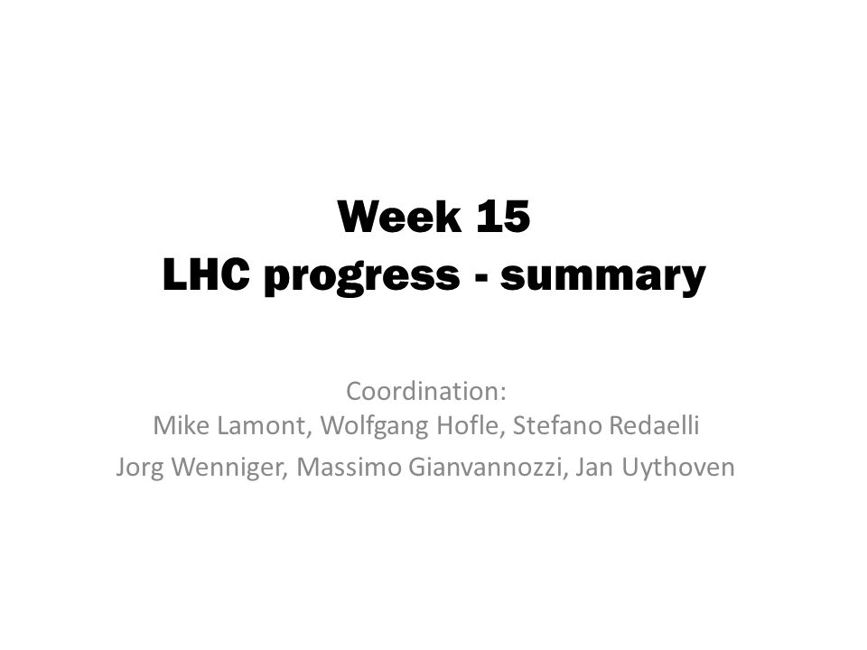 Week 15 LHC progress - summary Coordination: Mike Lamont, Wolfgang Hofle, Stefano Redaelli Jorg Wenniger, Massimo Gianvannozzi, Jan Uythoven