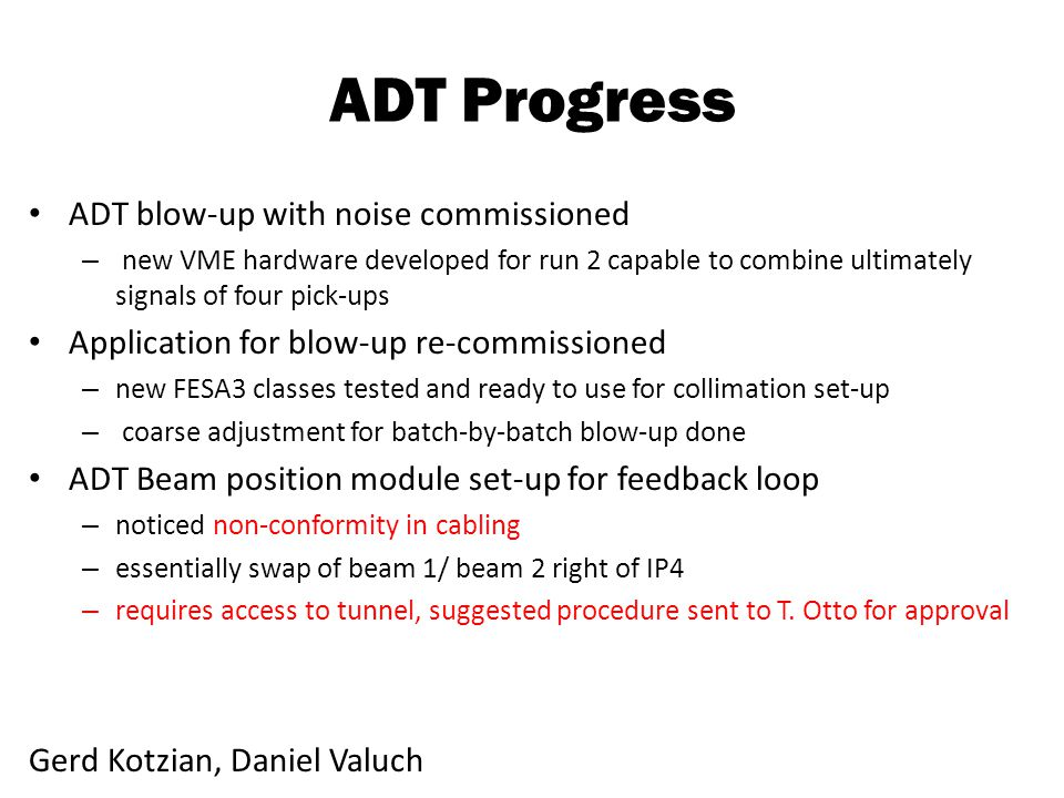 ADT Progress ADT blow-up with noise commissioned – new VME hardware developed for run 2 capable to combine ultimately signals of four pick-ups Application for blow-up re-commissioned – new FESA3 classes tested and ready to use for collimation set-up – coarse adjustment for batch-by-batch blow-up done ADT Beam position module set-up for feedback loop – noticed non-conformity in cabling – essentially swap of beam 1/ beam 2 right of IP4 – requires access to tunnel, suggested procedure sent to T.
