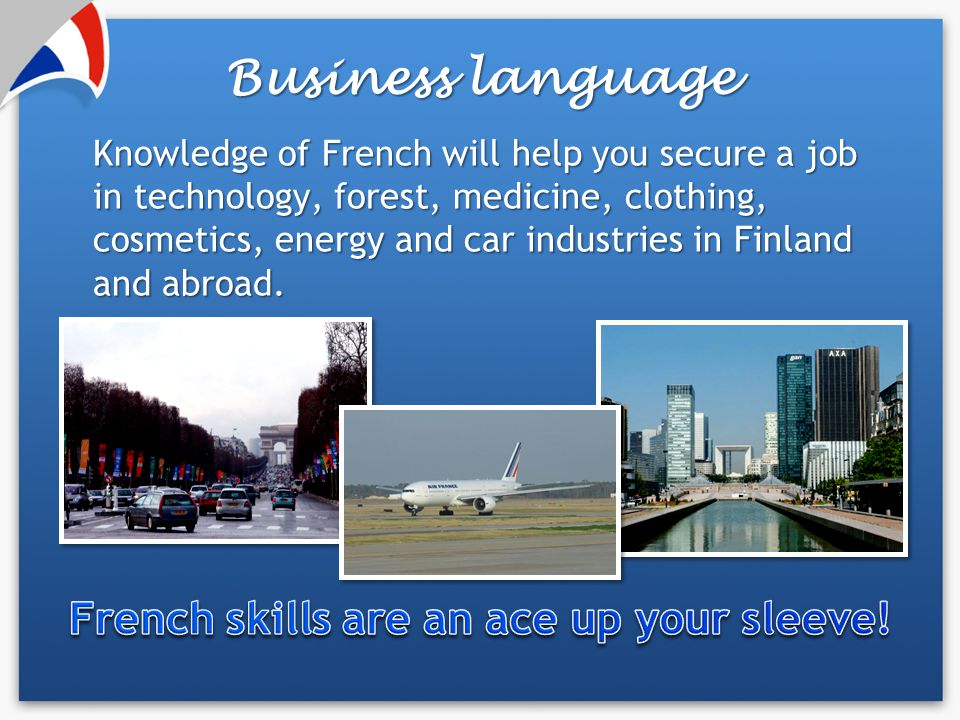 Knowledge of French will help you secure a job in technology, forest, medicine, clothing, cosmetics, energy and car industries in Finland and abroad.