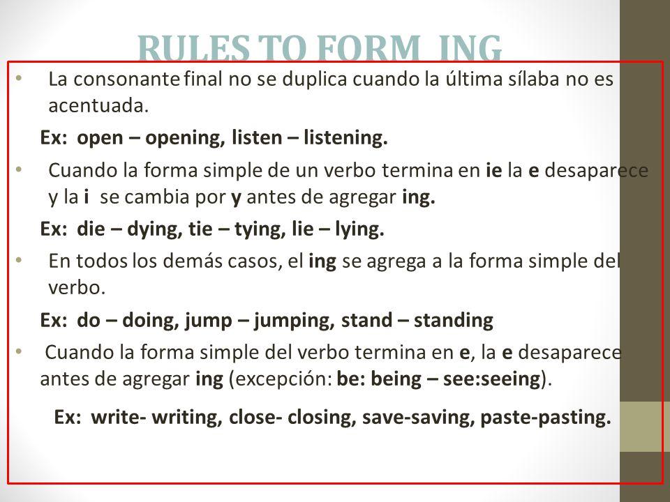 RULES TO FORM ING La consonante final no se duplica cuando la última sílaba no es acentuada. Ex: open – opening, listen – listening. Cuando la forma s