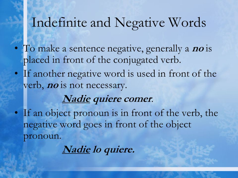 Indefinite and Negative Words To make a sentence negative, generally a no is placed in front of the conjugated verb.