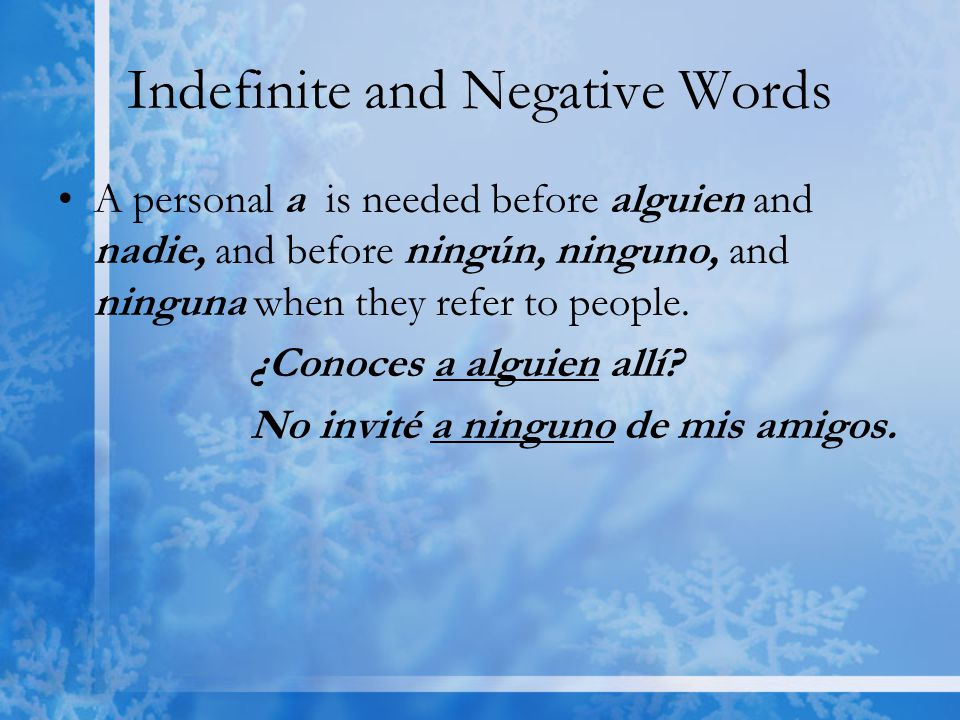 Indefinite and Negative Words A personal a is needed before alguien and nadie, and before ningún, ninguno, and ninguna when they refer to people.