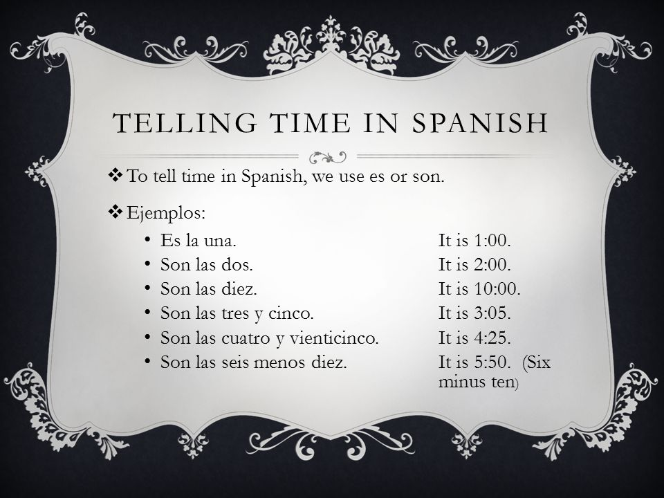 TELLING TIME IN SPANISH  To tell time in Spanish, we use es or son.