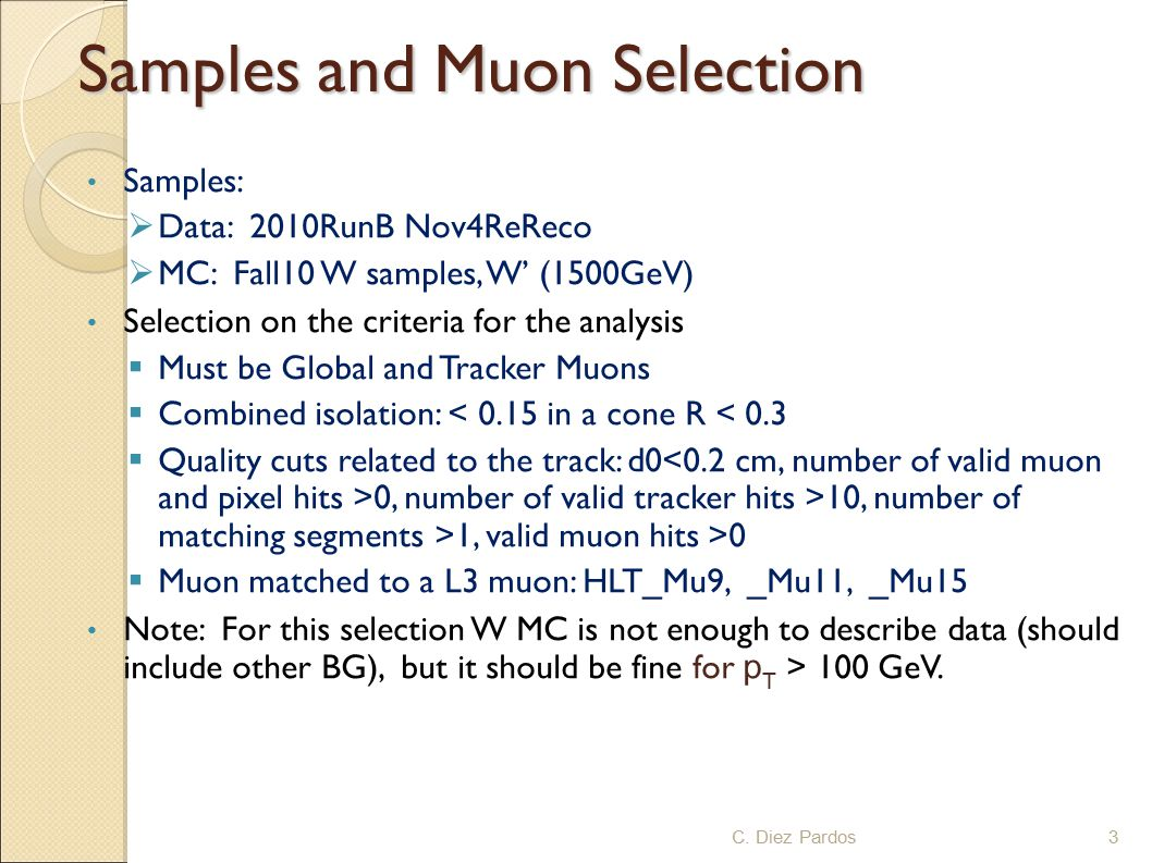 Samples and Muon Selection Samples:  Data: 2010RunB Nov4ReReco  MC: Fall10 W samples, W' (1500GeV) Selection on the criteria for the analysis  Must be Global and Tracker Muons  Combined isolation: < 0.15 in a cone R < 0.3  Quality cuts related to the track: d0 0, number of valid tracker hits >10, number of matching segments >1, valid muon hits >0  Muon matched to a L3 muon: HLT_Mu9, _Mu11, _Mu15 Note: For this selection W MC is not enough to describe data (should include other BG), but it should be fine for p T > 100 GeV.