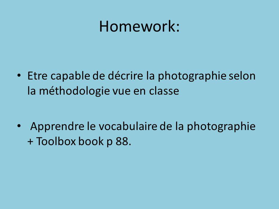 Homework: Etre capable de décrire la photographie selon la méthodologie vue en classe Apprendre le vocabulaire de la photographie + Toolbox book p 88.