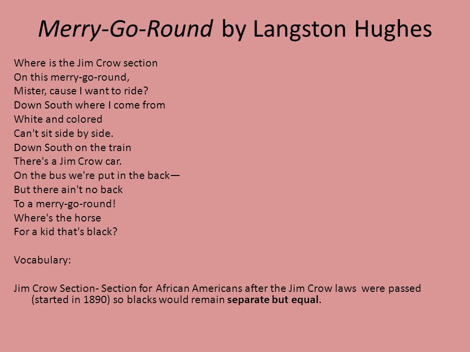 Merry-Go-Round by Langston Hughes Where is the Jim Crow section On this merry-go-round, Mister, cause I want to ride? Down South where I come from Whi
