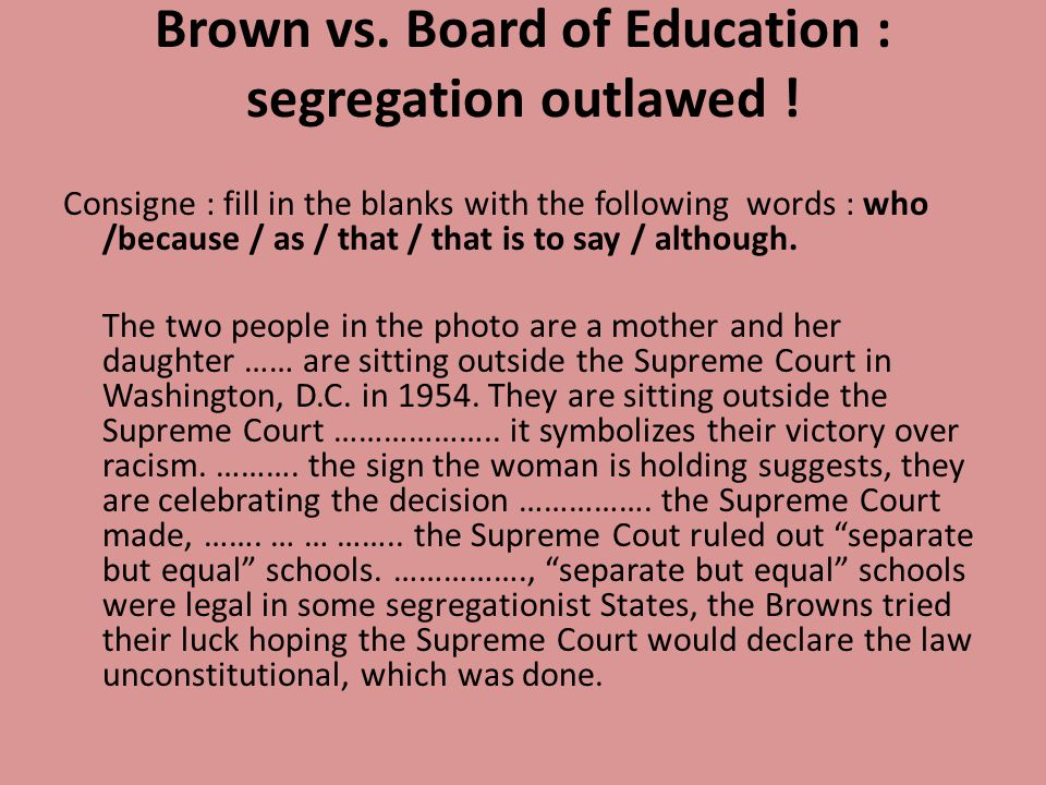 Brown vs. Board of Education : segregation outlawed ! Consigne : fill in the blanks with the following words : who /because / as / that / that is to s
