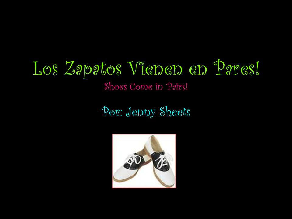 Los Zapatos Vienen en Pares! Shoes Come in Pairs! Por: Jenny Sheets