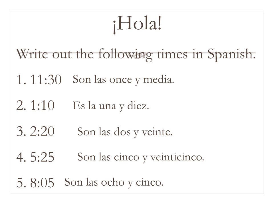 ¡Hola.Write out the following times in Spanish.