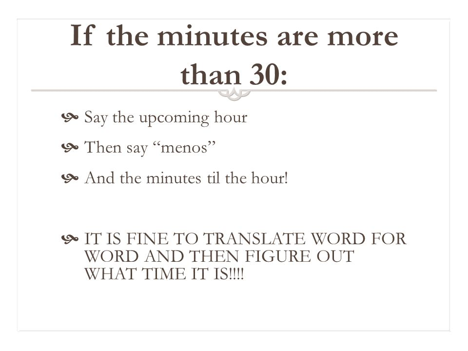 If the minutes are more than 30:  Say the upcoming hour  Then say menos  And the minutes til the hour.