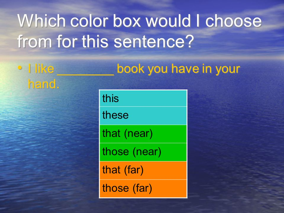 Which color box would I choose from for this sentence? I like ________ book you have in your hand. this these that (near) those (near) that (far) thos