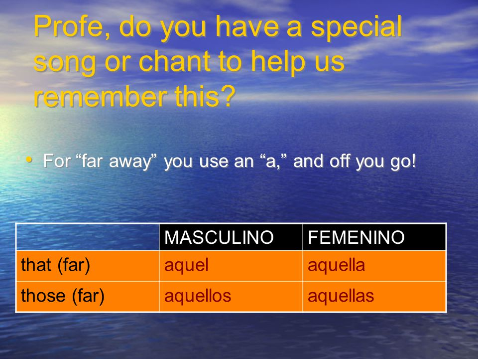 "Profe, do you have a special song or chant to help us remember this? For ""far away"" you use an ""a,"" and off you go! MASCULINOFEMENINO that (far)aquela"