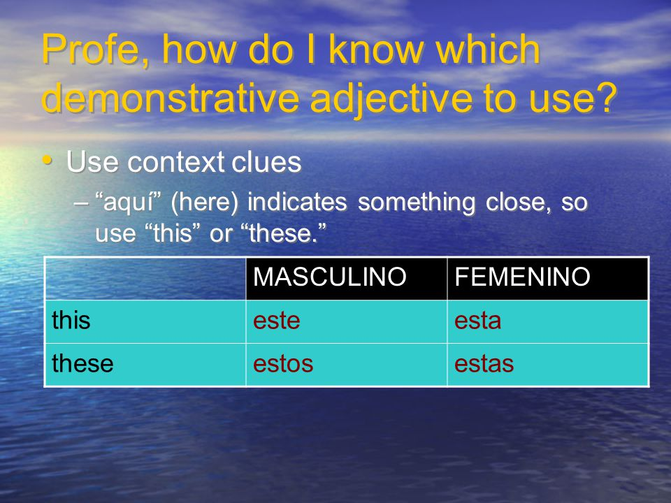 "Profe, how do I know which demonstrative adjective to use? Use context clues –""aquí"" (here) indicates something close, so use ""this"" or ""these."" Use c"