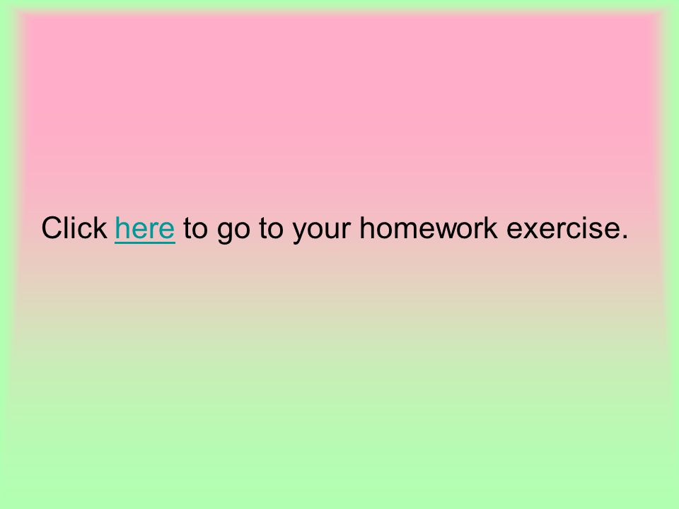 Click here to go to your homework exercise.here