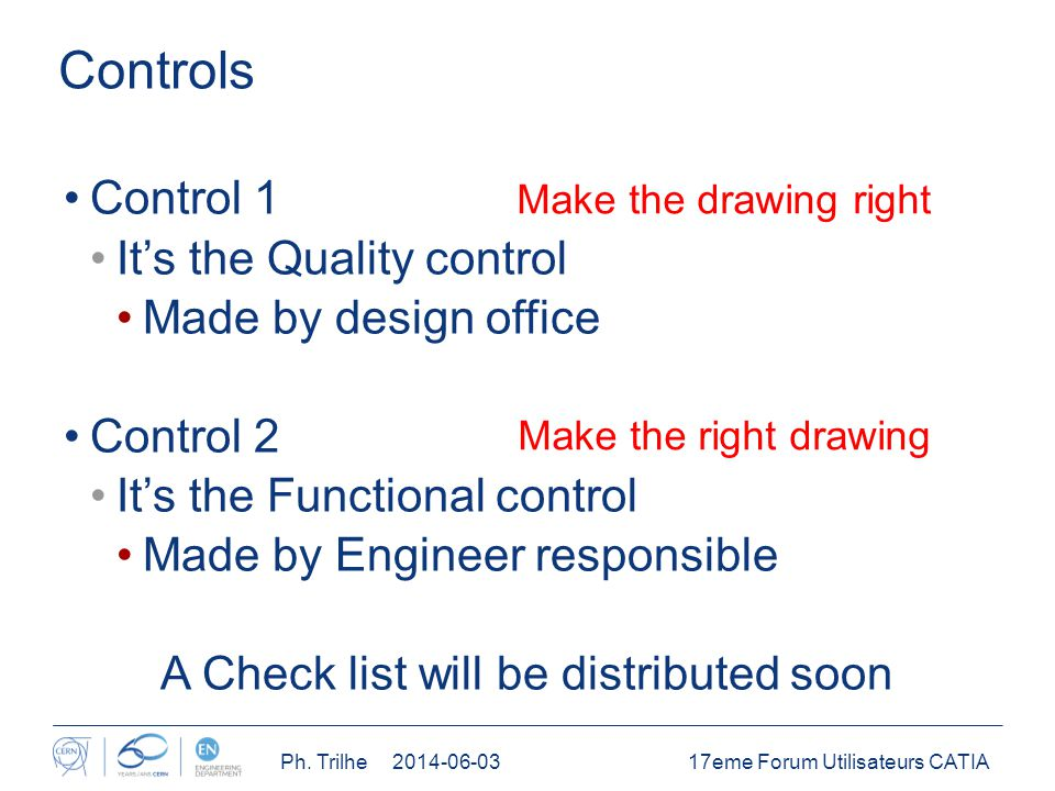 Controls Control 1 It's the Quality control Made by design office Control 2 It's the Functional control Made by Engineer responsible A Check list will be distributed soon 17eme Forum Utilisateurs CATIAPh.