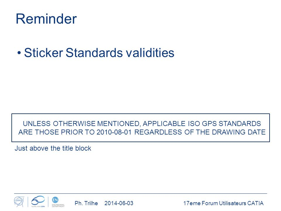 Reminder Sticker Standards validities Just above the title block UNLESS OTHERWISE MENTIONED, APPLICABLE ISO GPS STANDARDS ARE THOSE PRIOR TO 2010-08-01 REGARDLESS OF THE DRAWING DATE 17eme Forum Utilisateurs CATIAPh.