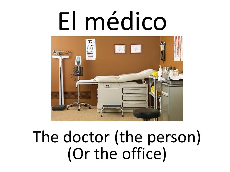 El médico The doctor (the person) (Or the office)