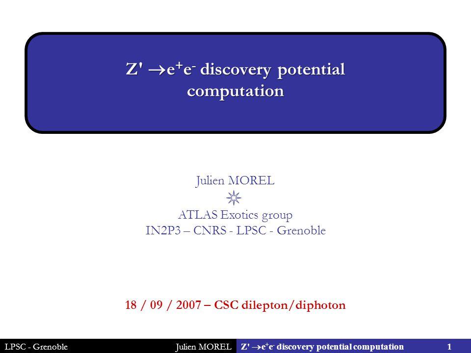 LPSC - GrenobleJulien MOREL 1 Z  e + e - discovery potential computation Julien MOREL ATLAS Exotics group IN2P3 – CNRS - LPSC - Grenoble 18 / 09 / 2007 – CSC dilepton/diphoton