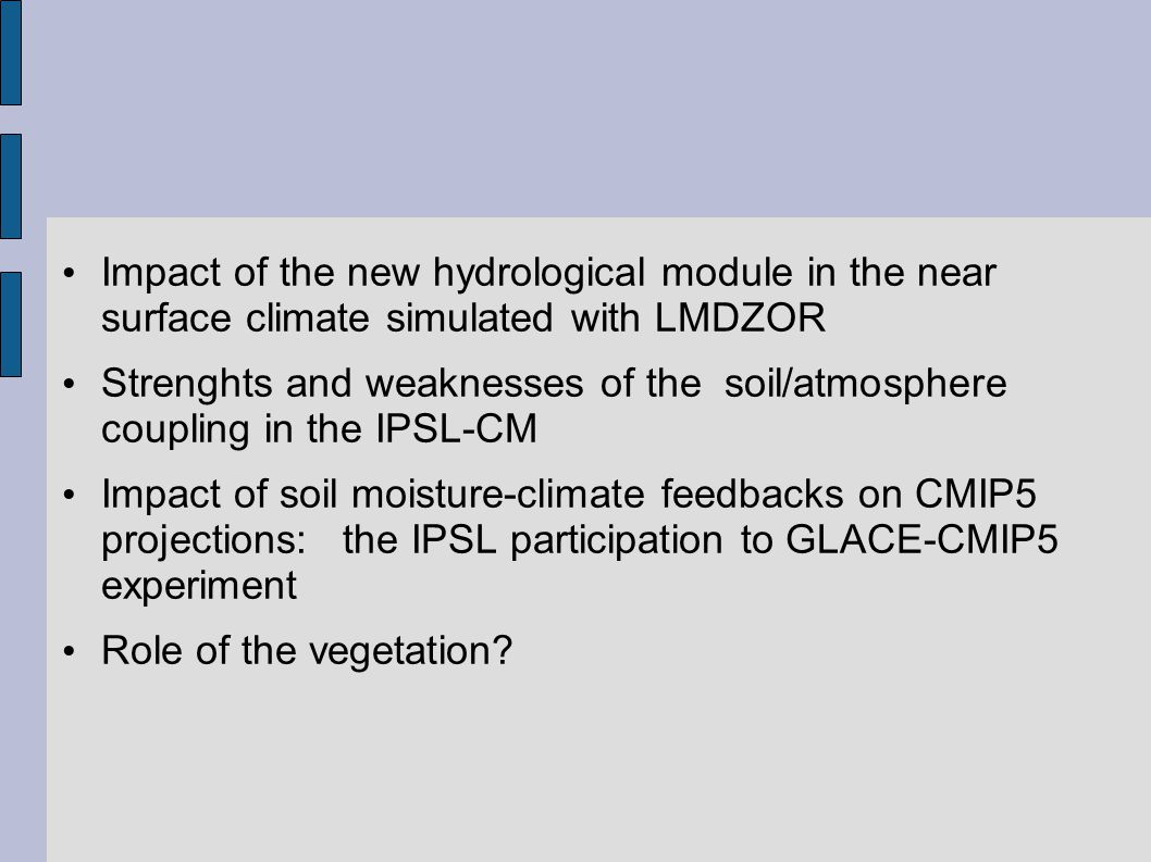 Impact of the new hydrological module in the near surface climate simulated with LMDZOR Strenghts and weaknesses of the soil/atmosphere coupling in the IPSL-CM Impact of soil moisture-climate feedbacks on CMIP5 projections: the IPSL participation to GLACE-CMIP5 experiment Role of the vegetation