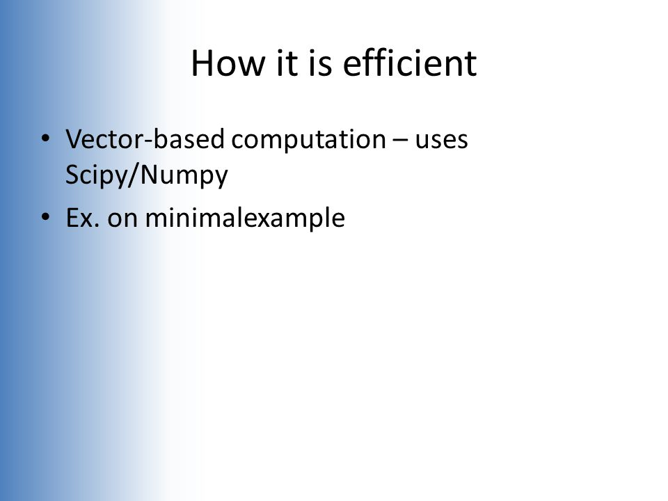 How it is efficient Vector-based computation – uses Scipy/Numpy Ex. on minimalexample