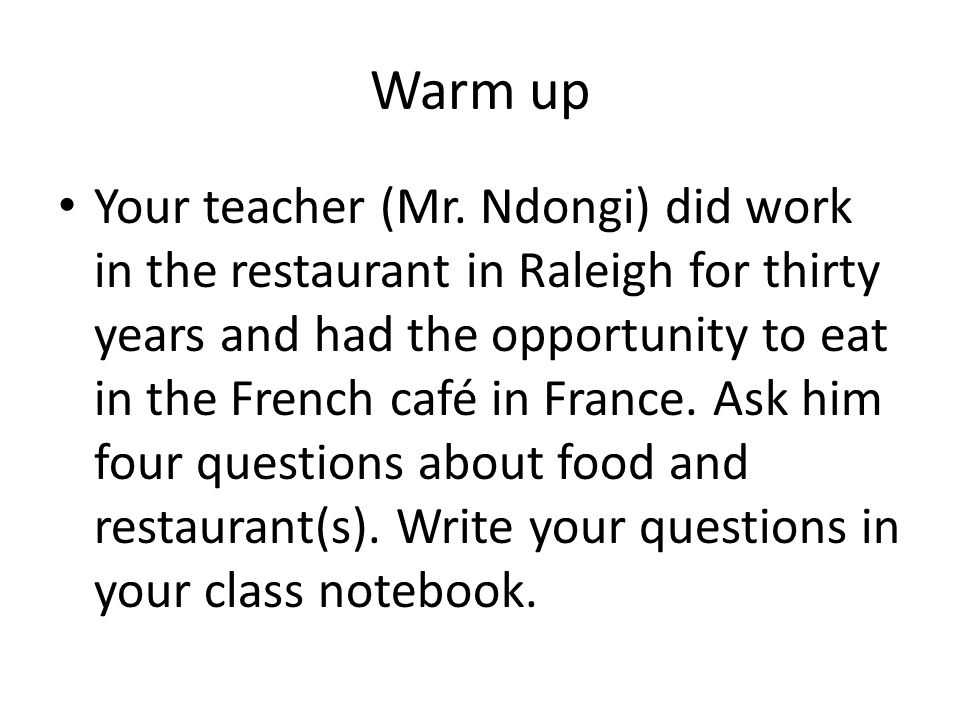 Warm up Your teacher (Mr. Ndongi) did work in the restaurant in Raleigh for thirty years and had the opportunity to eat in the French café in France.