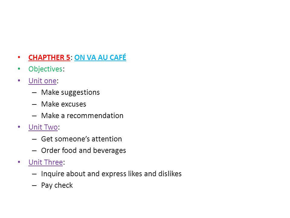 CHAPTHER 5: ON VA AU CAFÉ Objectives: Unit one: – Make suggestions – Make excuses – Make a recommendation Unit Two: – Get someone's attention – Order