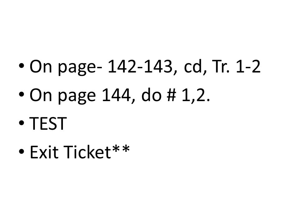 On page- 142-143, cd, Tr. 1-2 On page 144, do # 1,2. TEST Exit Ticket**