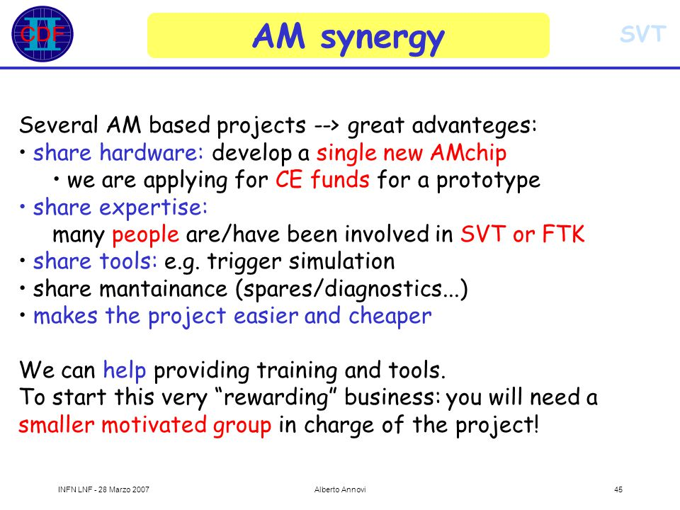 SVT INFN LNF - 28 Marzo 2007Alberto Annovi45 AM synergy Several AM based projects --> great advanteges: share hardware: develop a single new AMchip we are applying for CE funds for a prototype share expertise: many people are/have been involved in SVT or FTK share tools: e.g.