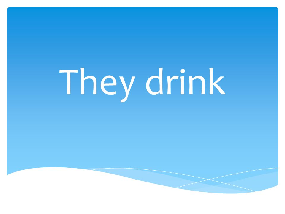 They drink