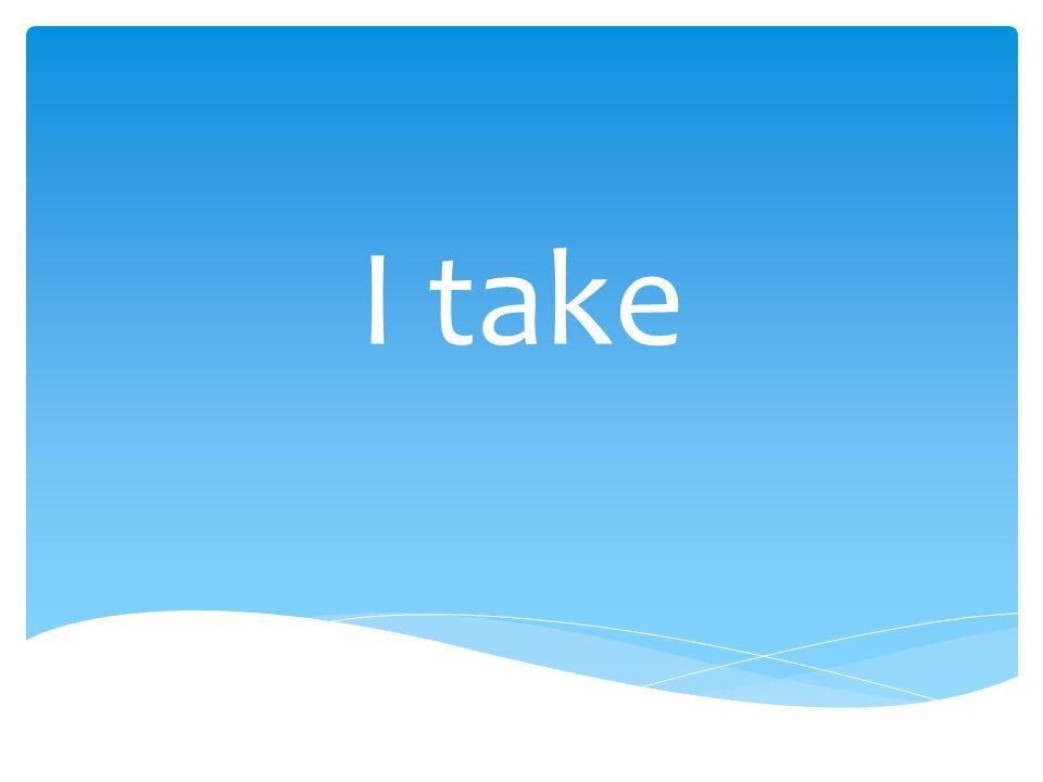 I take