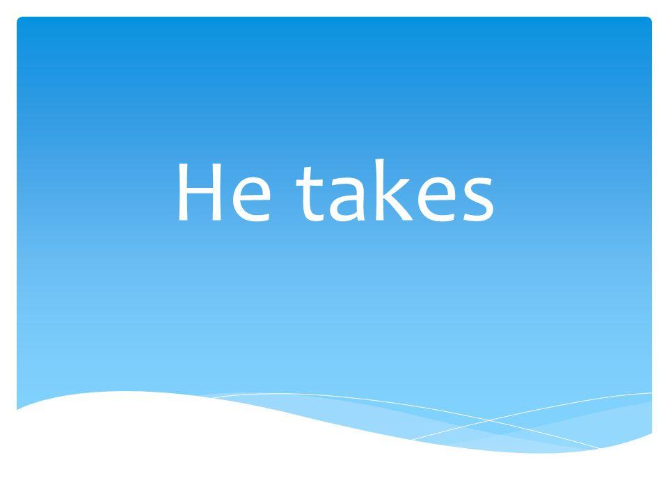He takes