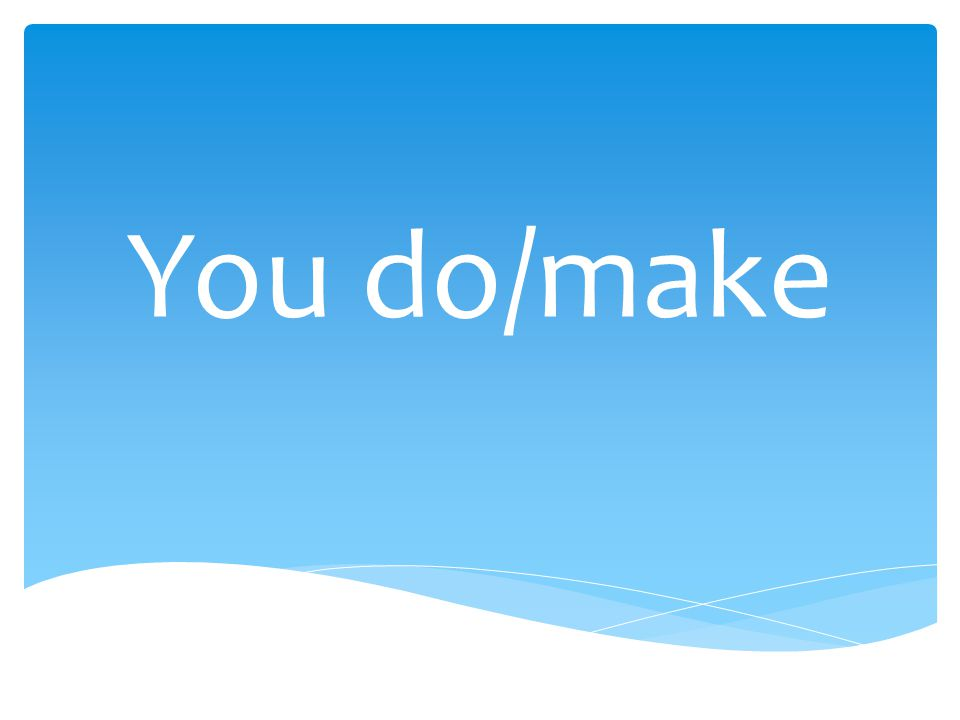You do/make