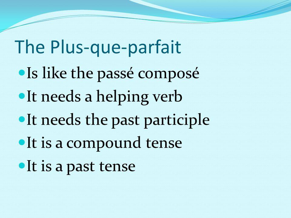 The Plus-que-parfait Is like the passé composé It needs a helping verb It needs the past participle It is a compound tense It is a past tense