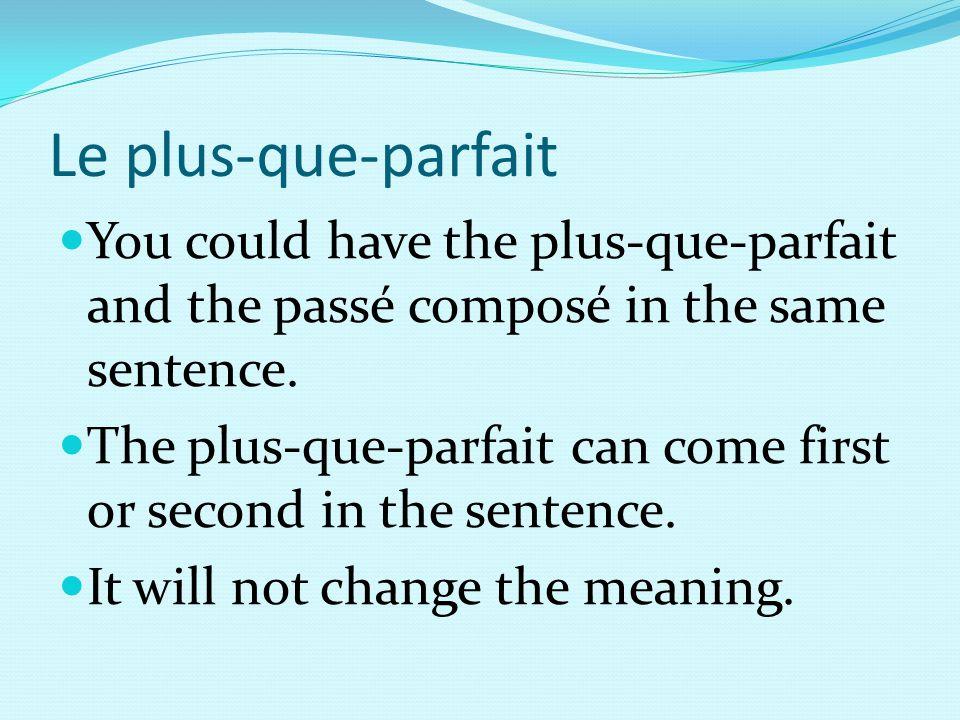 Le plus-que-parfait You could have the plus-que-parfait and the passé composé in the same sentence. The plus-que-parfait can come first or second in t
